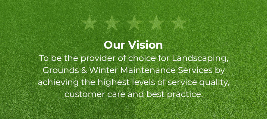 Our vision. To be the provider of choice for Landscaping, Grounds & Winter Maintenance Services by achieving the highest levels of service quality, customer care and best practice.