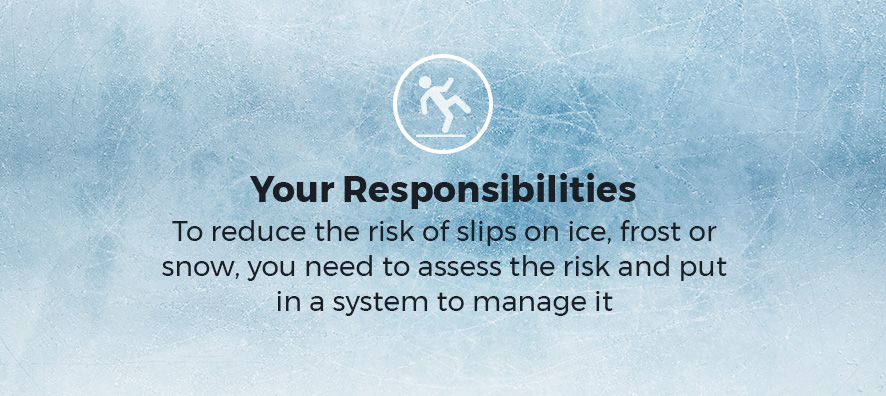 Your Responsibilities. To reduce the risk of slips on ice, frost or snow, you need to assess the risk and put in a system to manage it.